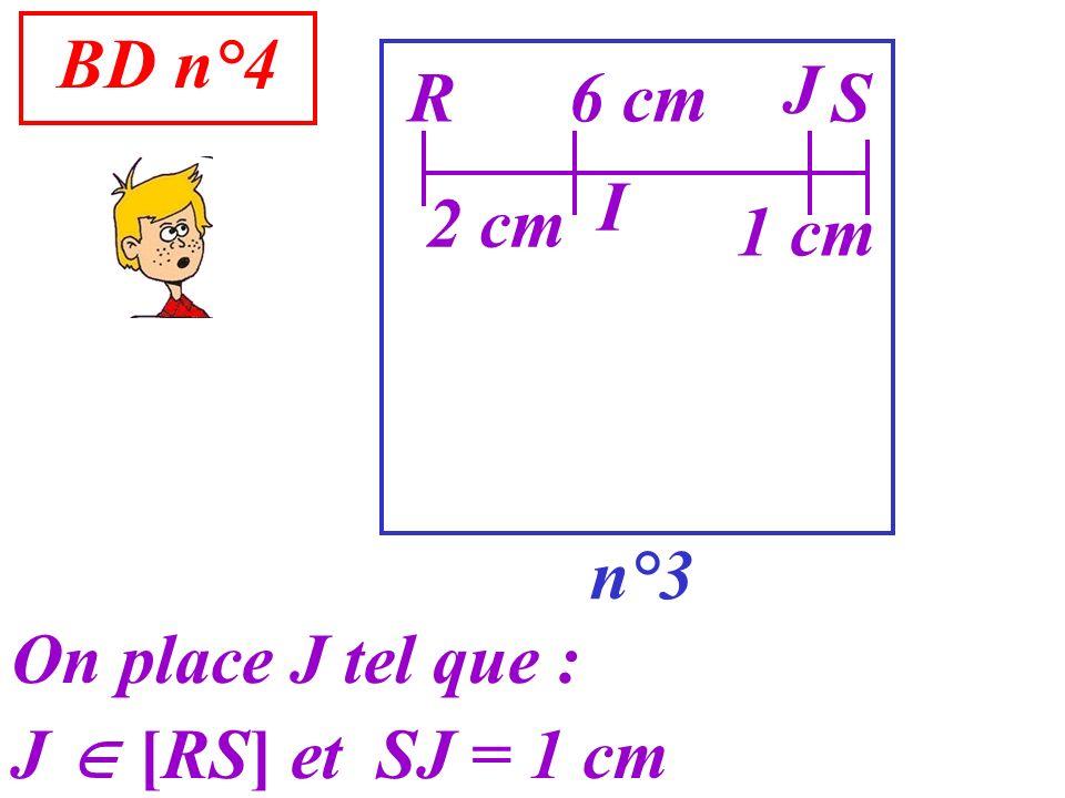 BD n°4 J R 6 cm S I 2 cm 1 cm n°3 On place J tel que : J  [RS] et SJ = 1 cm